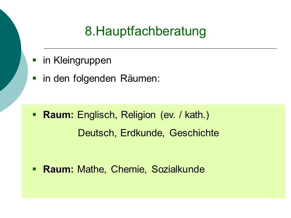 8.Hauptfachberatung in Kleingruppen in den folgenden Räumen: Raum: Englisch, Religion (ev. / kath.) Deutsch, Erdkunde, Geschichte Raum: Mathe, Chemie,