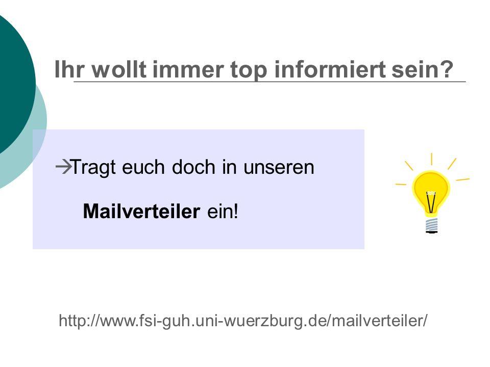 Ihr wollt immer top informiert sein? Tragt euch doch in unseren Mailverteiler ein! http://www.fsi-guh.uni-wuerzburg.de/mailverteiler/