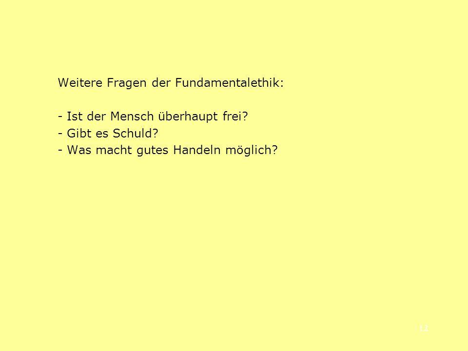 12 Weitere Fragen der Fundamentalethik: - Ist der Mensch überhaupt frei? - Gibt es Schuld? - Was macht gutes Handeln möglich?