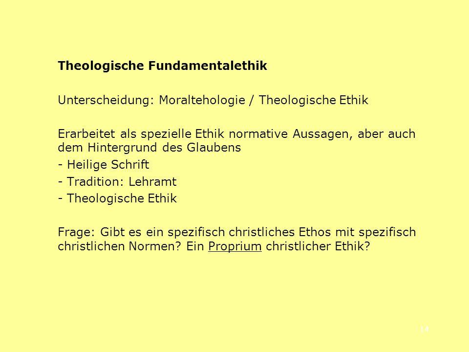 14 Theologische Fundamentalethik Unterscheidung: Moraltehologie / Theologische Ethik Erarbeitet als spezielle Ethik normative Aussagen, aber auch dem