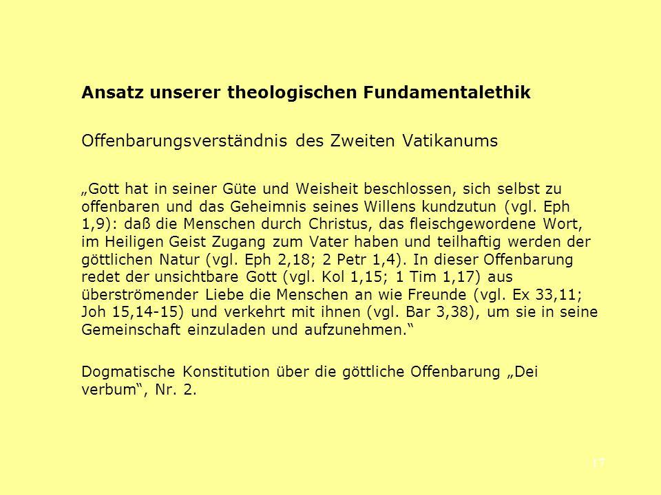 17 Ansatz unserer theologischen Fundamentalethik Offenbarungsverständnis des Zweiten Vatikanums Gott hat in seiner Güte und Weisheit beschlossen, sich