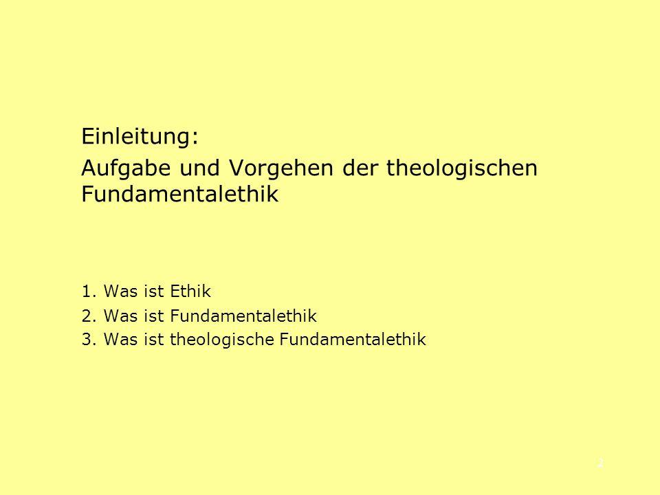 2 Einleitung: Aufgabe und Vorgehen der theologischen Fundamentalethik 1. Was ist Ethik 2. Was ist Fundamentalethik 3. Was ist theologische Fundamental