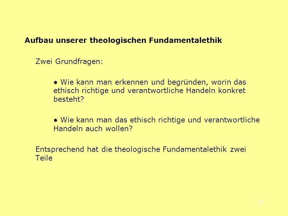 24 Aufbau unserer theologischen Fundamentalethik Zwei Grundfragen: Wie kann man erkennen und begründen, worin das ethisch richtige und verantwortliche