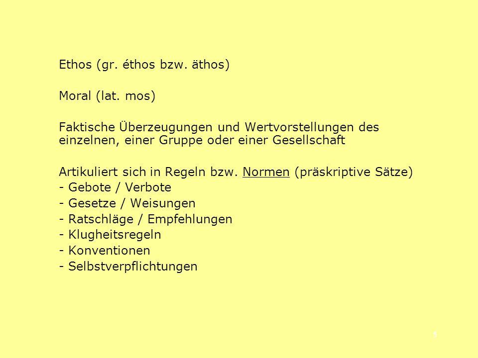 5 Ethos (gr. éthos bzw. äthos) Moral (lat. mos) Faktische Überzeugungen und Wertvorstellungen des einzelnen, einer Gruppe oder einer Gesellschaft Arti