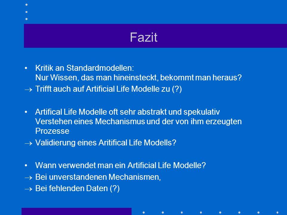 Fazit Kritik an Standardmodellen: Nur Wissen, das man hineinsteckt, bekommt man heraus? Trifft auch auf Artificial Life Modelle zu (?) Artifical Life