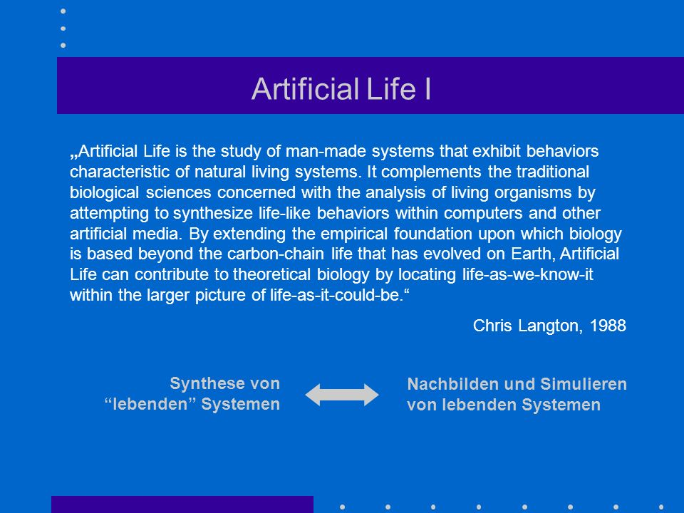 Artificial Life I Artificial Life is the study of man-made systems that exhibit behaviors characteristic of natural living systems. It complements the