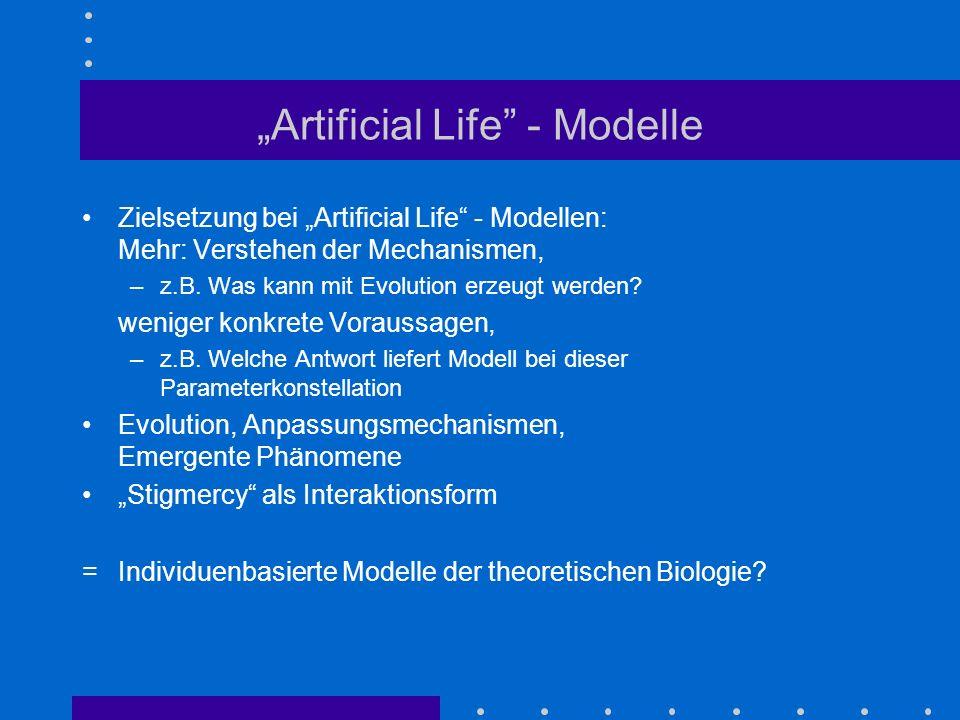 Artificial Life - Modelle Zielsetzung bei Artificial Life - Modellen: Mehr: Verstehen der Mechanismen, –z.B. Was kann mit Evolution erzeugt werden? we