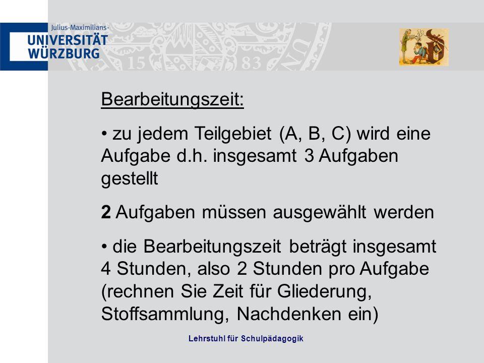 Lehrstuhl für Schulpädagogik Bearbeitungszeit: zu jedem Teilgebiet (A, B, C) wird eine Aufgabe d.h. insgesamt 3 Aufgaben gestellt 2 Aufgaben müssen au