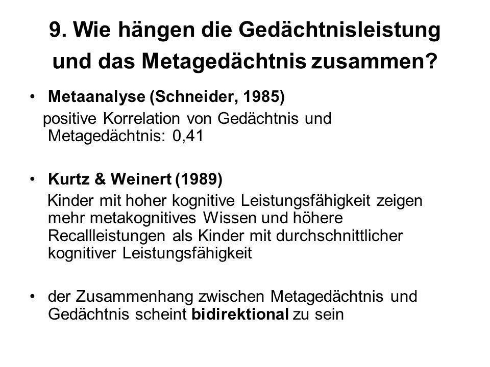 9. Wie hängen die Gedächtnisleistung und das Metagedächtnis zusammen? Metaanalyse (Schneider, 1985) positive Korrelation von Gedächtnis und Metagedäch