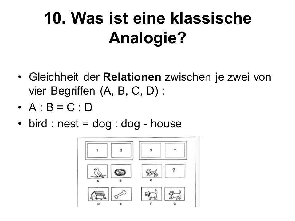 10. Was ist eine klassische Analogie? Gleichheit der Relationen zwischen je zwei von vier Begriffen (A, B, C, D) : A : B = C : D bird : nest = dog : d