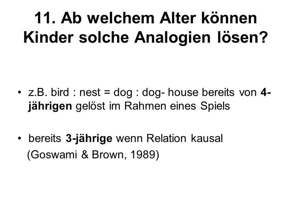 11. Ab welchem Alter können Kinder solche Analogien lösen? z.B. bird : nest = dog : dog- house bereits von 4- jährigen gelöst im Rahmen eines Spiels b