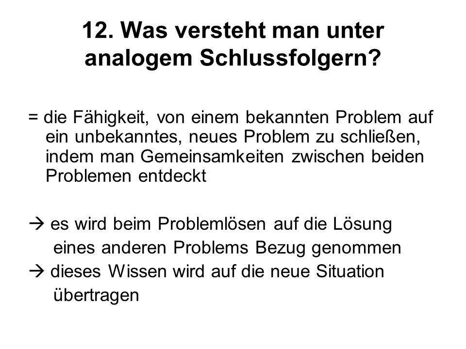 12. Was versteht man unter analogem Schlussfolgern? = die Fähigkeit, von einem bekannten Problem auf ein unbekanntes, neues Problem zu schließen, inde