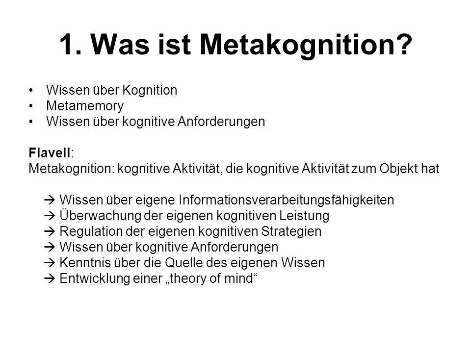 1. Was ist Metakognition? Wissen über Kognition Metamemory Wissen über kognitive Anforderungen Flavell: Metakognition: kognitive Aktivität, die kognit