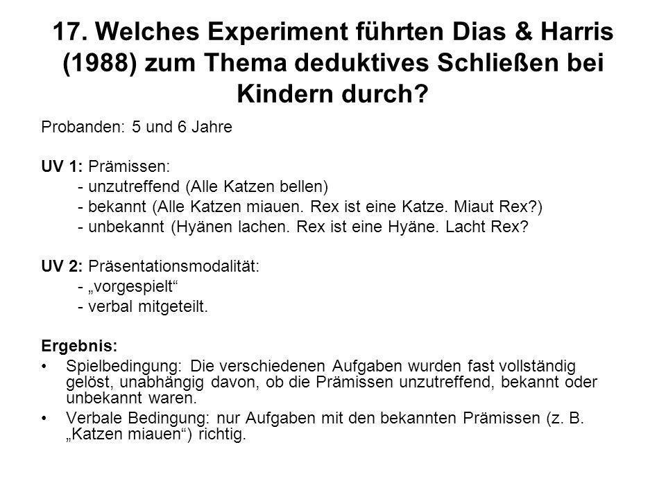 17. Welches Experiment führten Dias & Harris (1988) zum Thema deduktives Schließen bei Kindern durch? Probanden: 5 und 6 Jahre UV 1: Prämissen: - unzu