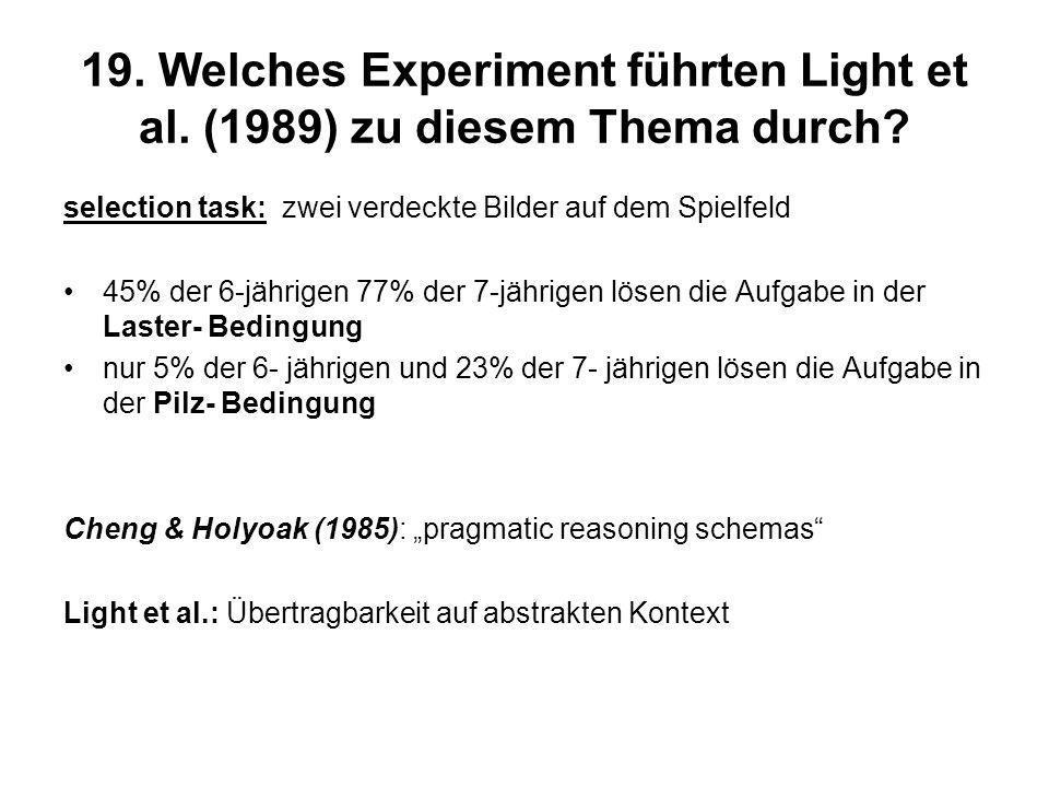 19. Welches Experiment führten Light et al. (1989) zu diesem Thema durch? selection task: zwei verdeckte Bilder auf dem Spielfeld 45% der 6-jährigen 7