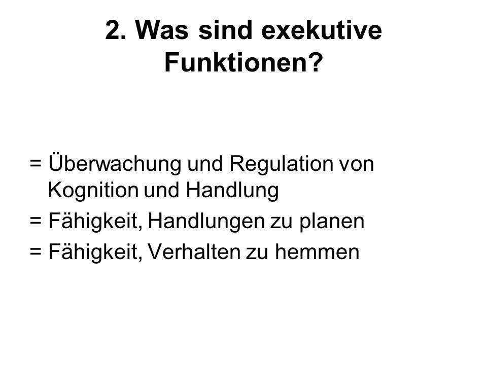 2. Was sind exekutive Funktionen? = Überwachung und Regulation von Kognition und Handlung = Fähigkeit, Handlungen zu planen = Fähigkeit, Verhalten zu