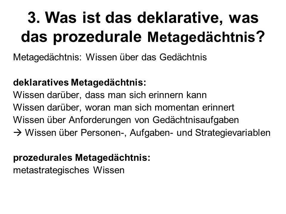3. Was ist das deklarative, was das prozedurale Metagedächtnis ? Metagedächtnis: Wissen über das Gedächtnis deklaratives Metagedächtnis: Wissen darübe