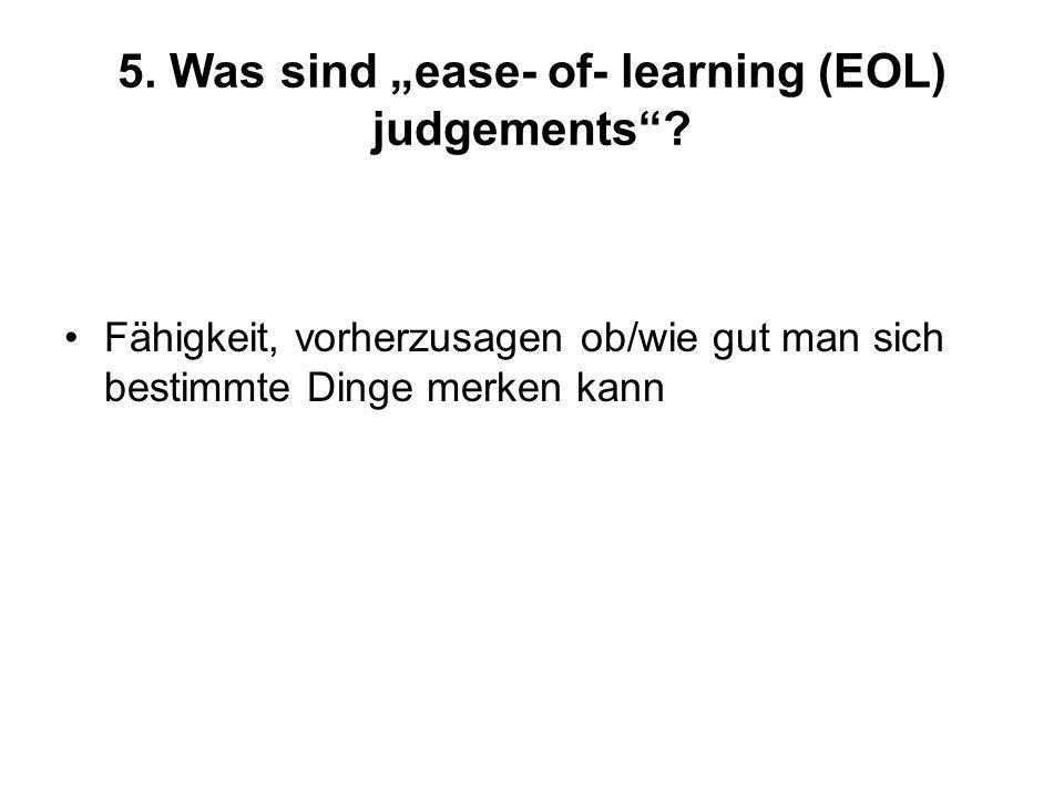 5. Was sind ease- of- learning (EOL) judgements? Fähigkeit, vorherzusagen ob/wie gut man sich bestimmte Dinge merken kann