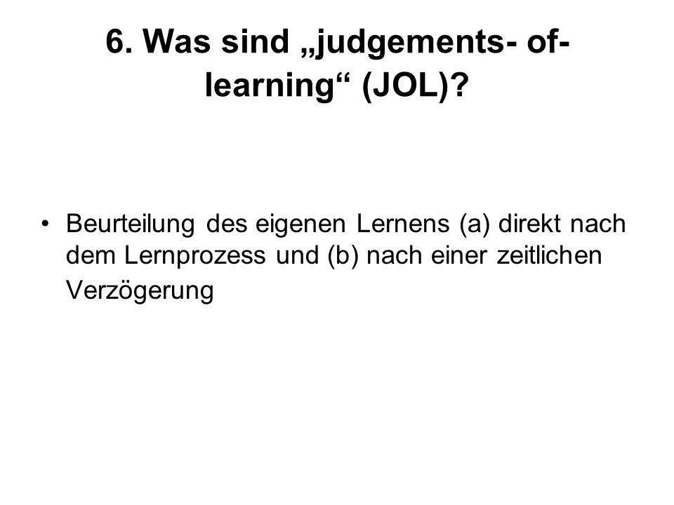6. Was sind judgements- of- learning (JOL)? Beurteilung des eigenen Lernens (a) direkt nach dem Lernprozess und (b) nach einer zeitlichen Verzögerung