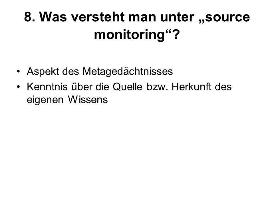 8. Was versteht man unter source monitoring? Aspekt des Metagedächtnisses Kenntnis über die Quelle bzw. Herkunft des eigenen Wissens