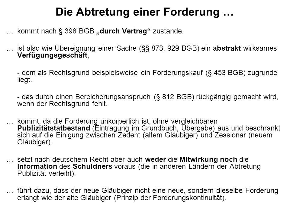 Die Abtretung einer Forderung … …kommt nach § 398 BGB durch Vertrag zustande. …ist also wie Übereignung einer Sache (§§ 873, 929 BGB) ein abstrakt wir