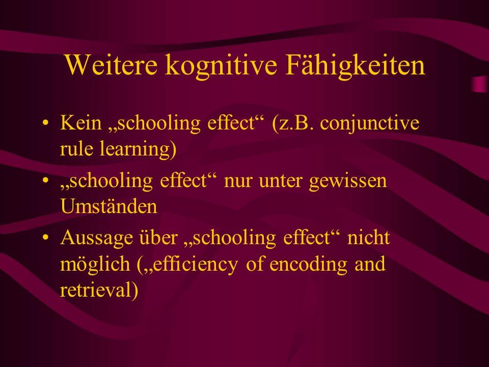 Weitere kognitive Fähigkeiten Kein schooling effect (z.B. conjunctive rule learning) schooling effect nur unter gewissen Umständen Aussage über school