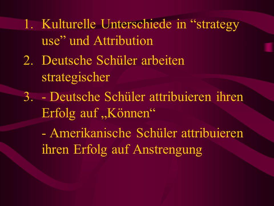 1.Kulturelle Unterschiede in strategy use und Attribution 2.Deutsche Schüler arbeiten strategischer 3.- Deutsche Schüler attribuieren ihren Erfolg auf