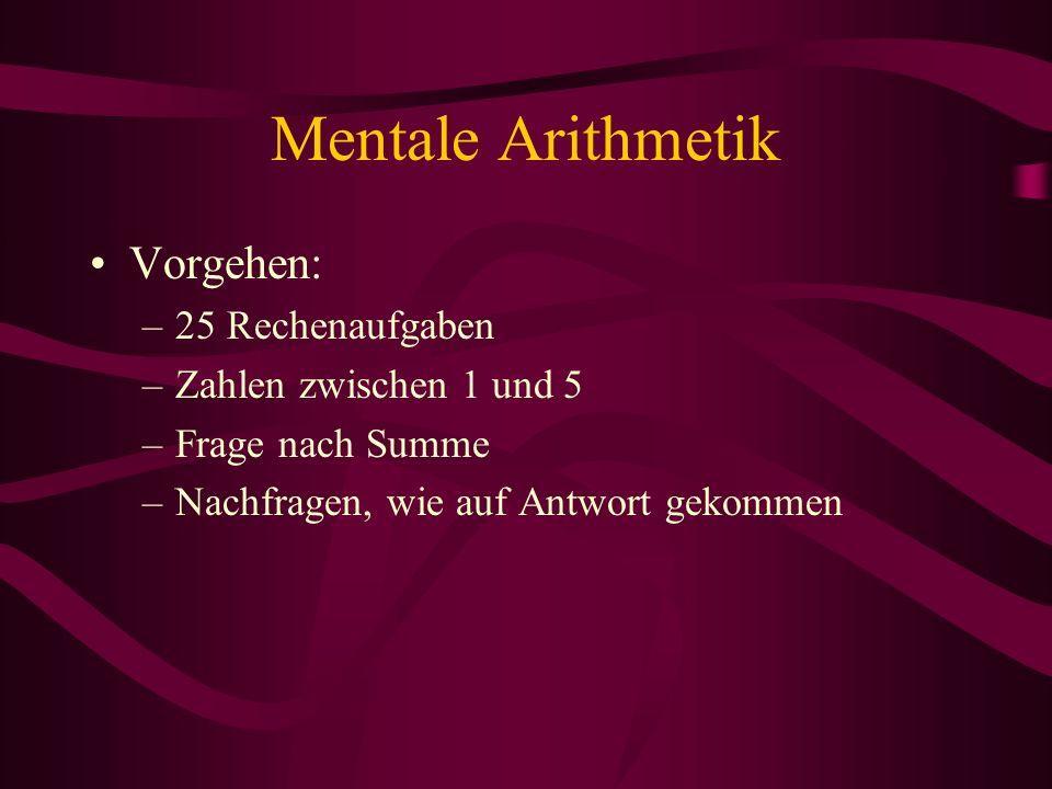 Mentale Arithmetik Vorgehen: –25 Rechenaufgaben –Zahlen zwischen 1 und 5 –Frage nach Summe –Nachfragen, wie auf Antwort gekommen