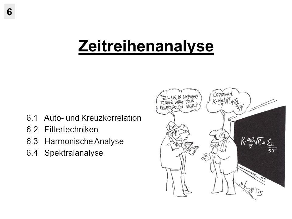 Zeitreihenanalyse 6 6.1 Auto- und Kreuzkorrelation 6.2 Filtertechniken 6.3 Harmonische Analyse 6.4 Spektralanalyse