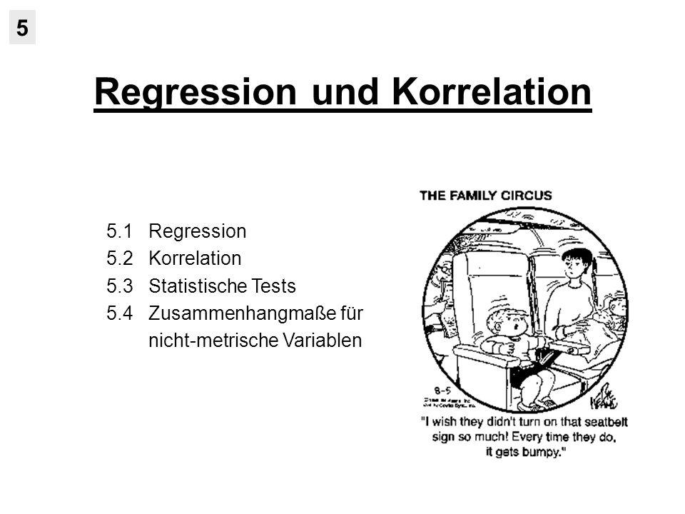 Regression und Korrelation 5 5.1 Regression 5.2 Korrelation 5.3 Statistische Tests 5.4 Zusammenhangmaße für nicht-metrische Variablen