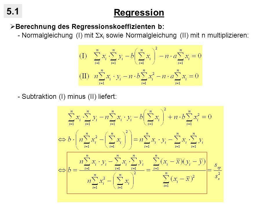 Regression 5.1 Berechnung des Regressionskoeffizienten b: - Normalgleichung (I) mit x i sowie Normalgleichung (II) mit n multiplizieren: - Subtraktion (I) minus (II) liefert: