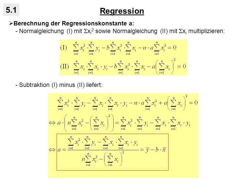 Regression 5.1 Berechnung der Regressionskonstante a: - Normalgleichung (I) mit x i 2 sowie Normalgleichung (II) mit x i multiplizieren: - Subtraktion (I) minus (II) liefert: