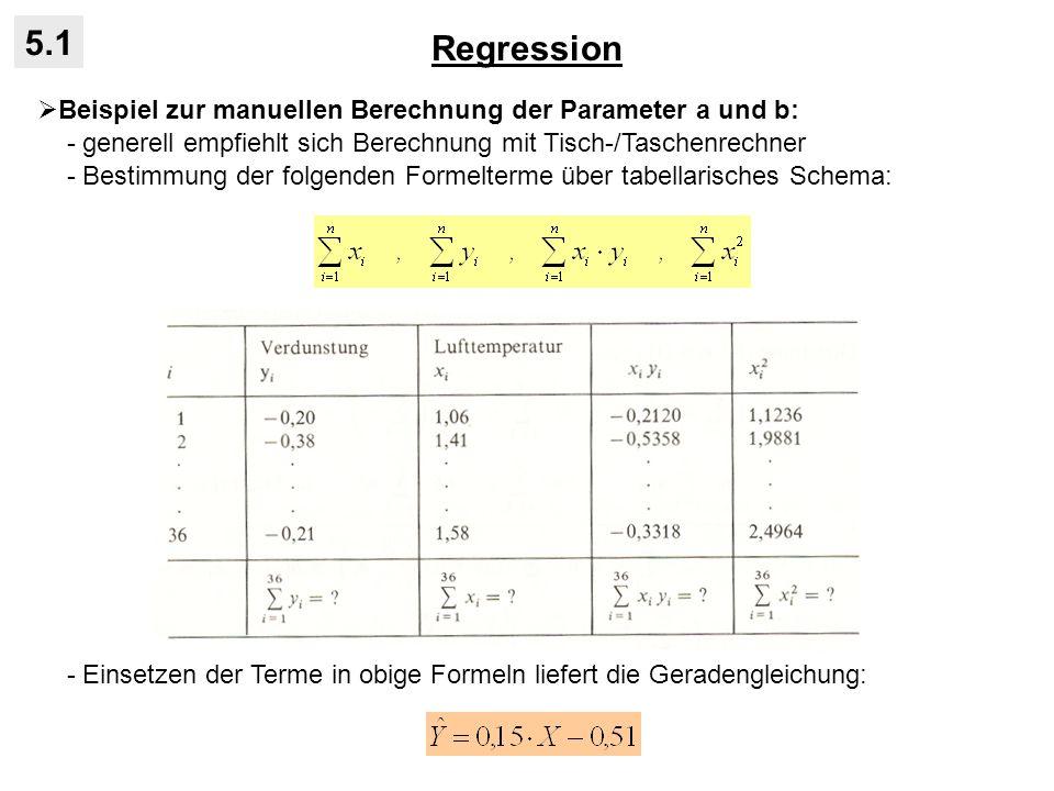 Regression 5.1 Beispiel zur manuellen Berechnung der Parameter a und b: - generell empfiehlt sich Berechnung mit Tisch-/Taschenrechner - Bestimmung der folgenden Formelterme über tabellarisches Schema: - Einsetzen der Terme in obige Formeln liefert die Geradengleichung: