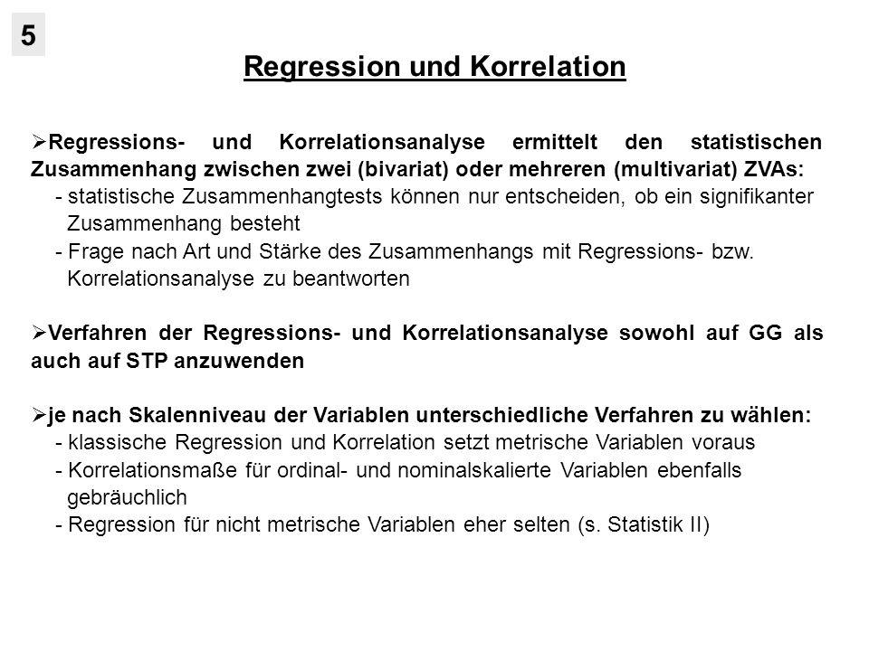Regression und Korrelation 5 Regressions- und Korrelationsanalyse ermittelt den statistischen Zusammenhang zwischen zwei (bivariat) oder mehreren (multivariat) ZVAs: - statistische Zusammenhangtests können nur entscheiden, ob ein signifikanter Zusammenhang besteht - Frage nach Art und Stärke des Zusammenhangs mit Regressions- bzw.