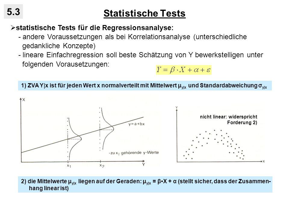Statistische Tests 5.3 statistische Tests für die Regressionsanalyse: - andere Voraussetzungen als bei Korrelationsanalyse (unterschiedliche gedankliche Konzepte) - lineare Einfachregression soll beste Schätzung von Y bewerkstelligen unter folgenden Vorausetzungen: 1) ZVA Y|x ist für jeden Wert x normalverteilt mit Mittelwert μ y|x und Standardabweichung σ y|x 2) die Mittelwerte μ y|x liegen auf der Geraden: μ y|x = βX + α (stellt sicher, dass der Zusammen- hang linear ist) nicht linear: widerspricht Forderung 2)