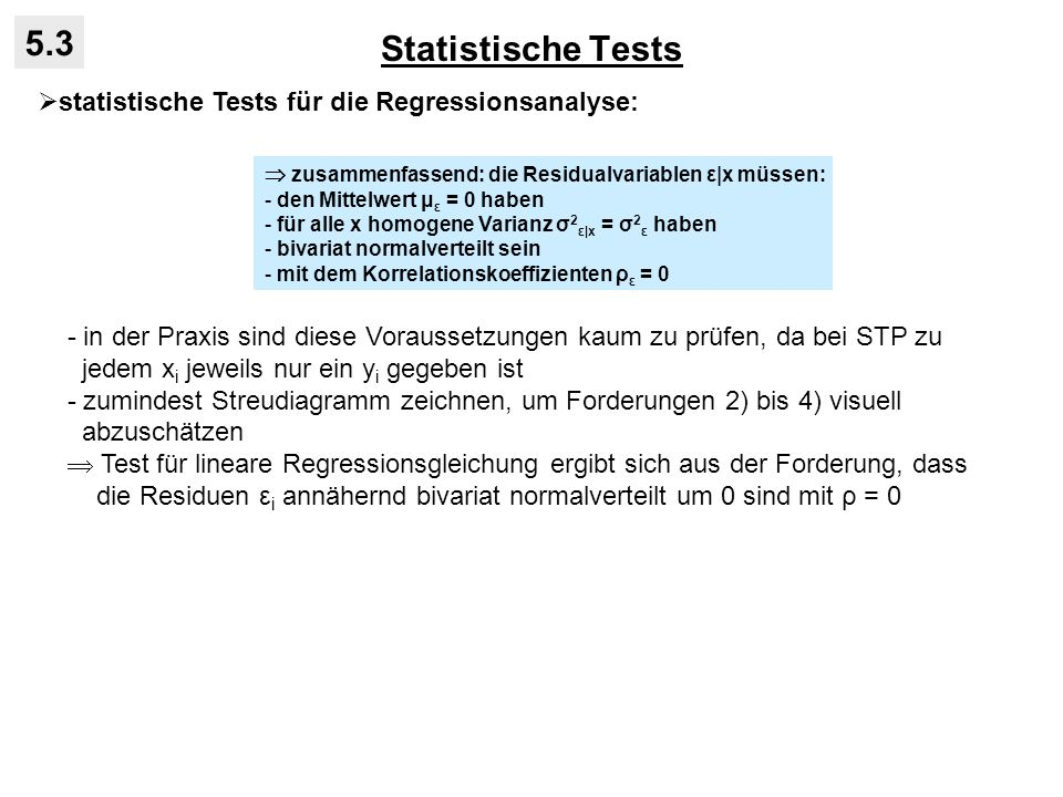 Statistische Tests 5.3 statistische Tests für die Regressionsanalyse: - in der Praxis sind diese Voraussetzungen kaum zu prüfen, da bei STP zu jedem x i jeweils nur ein y i gegeben ist - zumindest Streudiagramm zeichnen, um Forderungen 2) bis 4) visuell abzuschätzen Test für lineare Regressionsgleichung ergibt sich aus der Forderung, dass die Residuen ε i annähernd bivariat normalverteilt um 0 sind mit ρ = 0 zusammenfassend: die Residualvariablen ε|x müssen: - den Mittelwert μ ε = 0 haben - für alle x homogene Varianz σ 2 ε|x = σ 2 ε haben - bivariat normalverteilt sein - mit dem Korrelationskoeffizienten ρ ε = 0