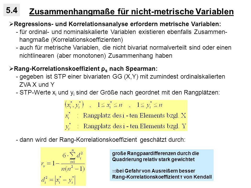 Zusammenhangmaße für nicht-metrische Variablen 5.4 Regressions- und Korrelationsanalyse erfordern metrische Variablen: - für ordinal- und nominalskalierte Variablen existieren ebenfalls Zusammen- hangmaße (Korrelationskoeffizienten) - auch für metrische Variablen, die nicht bivariat normalverteilt sind oder einen nichtlinearen (aber monotonen) Zusammenhang haben Rang-Korrelationskoeffizient ρ s nach Spearman: - gegeben ist STP einer bivariaten GG (X,Y) mit zumindest ordinalskalierten ZVA X und Y - STP-Werte x i und y i sind der Größe nach geordnet mit den Rangplätzen: - dann wird der Rang-Korrelationskoeffizient geschätzt durch: große Rangpaardifferenzen durch die Quadrierung relativ stark gewichtet bei Gefahr von Ausreißern besser Rang-Korrelationskoeffizient τ von Kendall