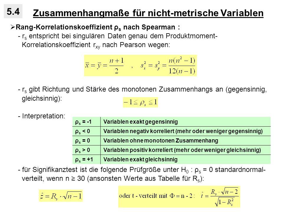 Zusammenhangmaße für nicht-metrische Variablen 5.4 Rang-Korrelationskoeffizient ρ s nach Spearman : - r s entspricht bei singulären Daten genau dem Produktmoment- Korrelationskoeffizient r xy nach Pearson wegen: - r s gibt Richtung und Stärke des monotonen Zusammenhangs an (gegensinnig, gleichsinnig): - Interpretation: - für Signifikanztest ist die folgende Prüfgröße unter H 0 : ρ s = 0 standardnormal- verteilt, wenn n 30 (ansonsten Werte aus Tabelle für R s ): ρ s = -1Variablen exakt gegensinnig ρ s < 0Variablen negativ korreliert (mehr oder weniger gegensinnig) ρ s = 0Variablen ohne monotonen Zusammenhang ρ s > 0Variablen positiv korrelíert (mehr oder weniger gleichsinnig) ρ s = +1Variablen exakt gleichsinnig