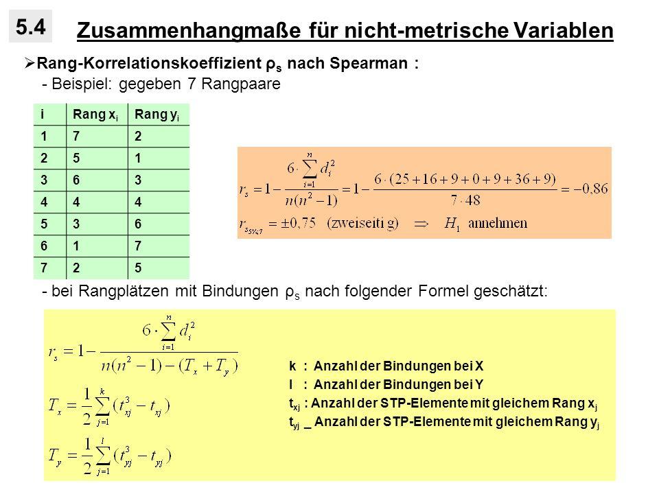 Zusammenhangmaße für nicht-metrische Variablen 5.4 Rang-Korrelationskoeffizient ρ s nach Spearman : - Beispiel: gegeben 7 Rangpaare - bei Rangplätzen mit Bindungen ρ s nach folgender Formel geschätzt: iRang x i Rang y i 172 251 363 444 536 617 725 k : Anzahl der Bindungen bei X l : Anzahl der Bindungen bei Y t xj : Anzahl der STP-Elemente mit gleichem Rang x j t yj _ Anzahl der STP-Elemente mit gleichem Rang y j