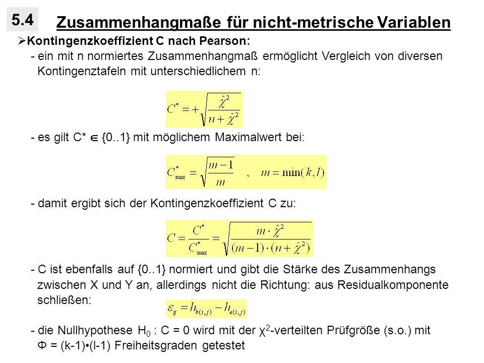 Zusammenhangmaße für nicht-metrische Variablen 5.4 Kontingenzkoeffizient C nach Pearson: - ein mit n normiertes Zusammenhangmaß ermöglicht Vergleich von diversen Kontingenztafeln mit unterschiedlichem n: - es gilt C* {0..1} mit möglichem Maximalwert bei: - damit ergibt sich der Kontingenzkoeffizient C zu: - C ist ebenfalls auf {0..1} normiert und gibt die Stärke des Zusammenhangs zwischen X und Y an, allerdings nicht die Richtung: aus Residualkomponente schließen: - die Nullhypothese H 0 : C = 0 wird mit der χ 2 -verteilten Prüfgröße (s.o.) mit Φ = (k-1)(l-1) Freiheitsgraden getestet