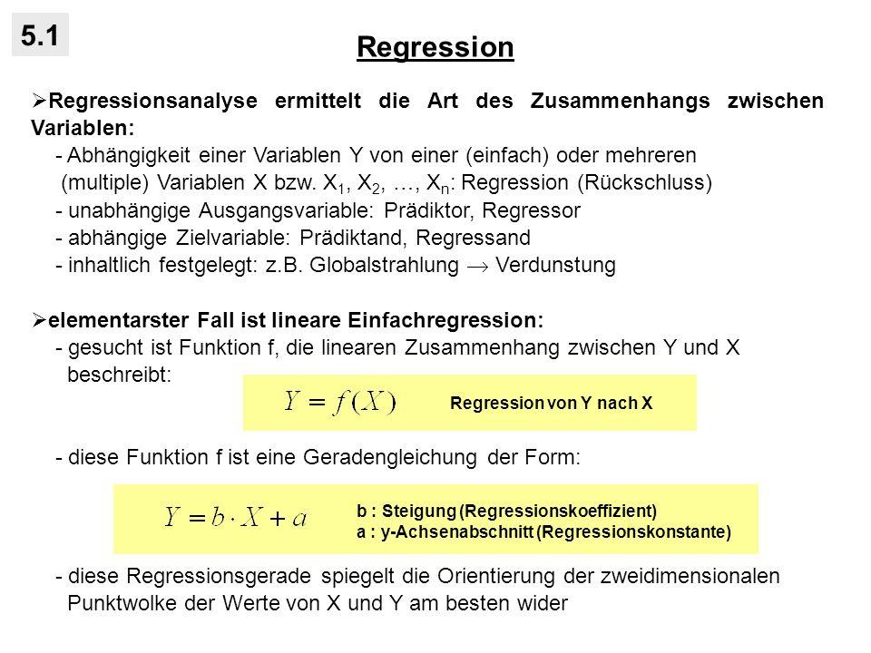 Regression 5.1 Regressionsanalyse ermittelt die Art des Zusammenhangs zwischen Variablen: - Abhängigkeit einer Variablen Y von einer (einfach) oder mehreren (multiple) Variablen X bzw.