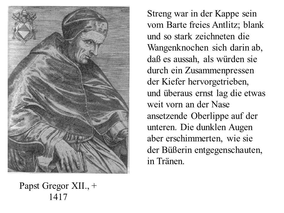 Papst Gregor XII., + 1417 Streng war in der Kappe sein vom Barte freies Antlitz; blank und so stark zeichneten die Wangenknochen sich darin ab, daß es