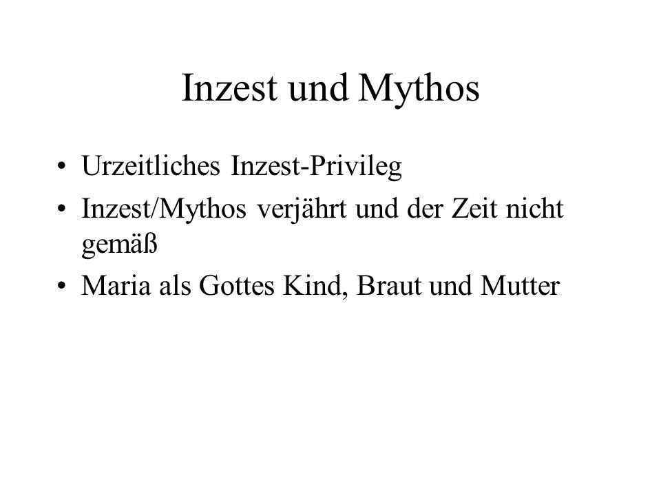 Inzest und Mythos Urzeitliches Inzest-Privileg Inzest/Mythos verjährt und der Zeit nicht gemäß Maria als Gottes Kind, Braut und Mutter