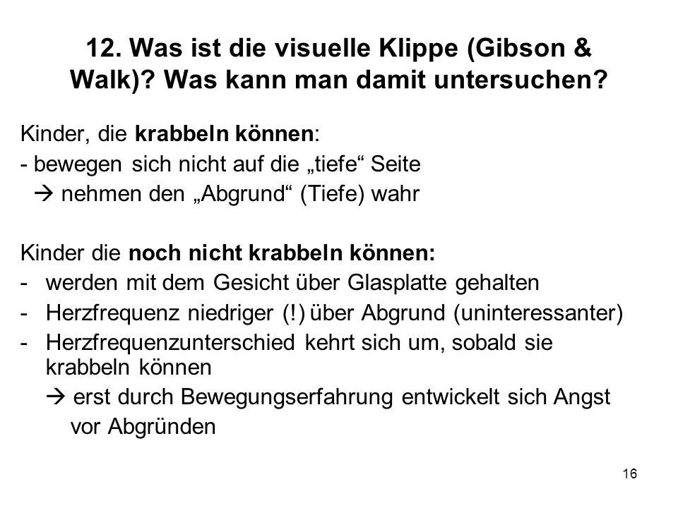 16 12. Was ist die visuelle Klippe (Gibson & Walk)? Was kann man damit untersuchen? Kinder, die krabbeln können: - bewegen sich nicht auf die tiefe Se