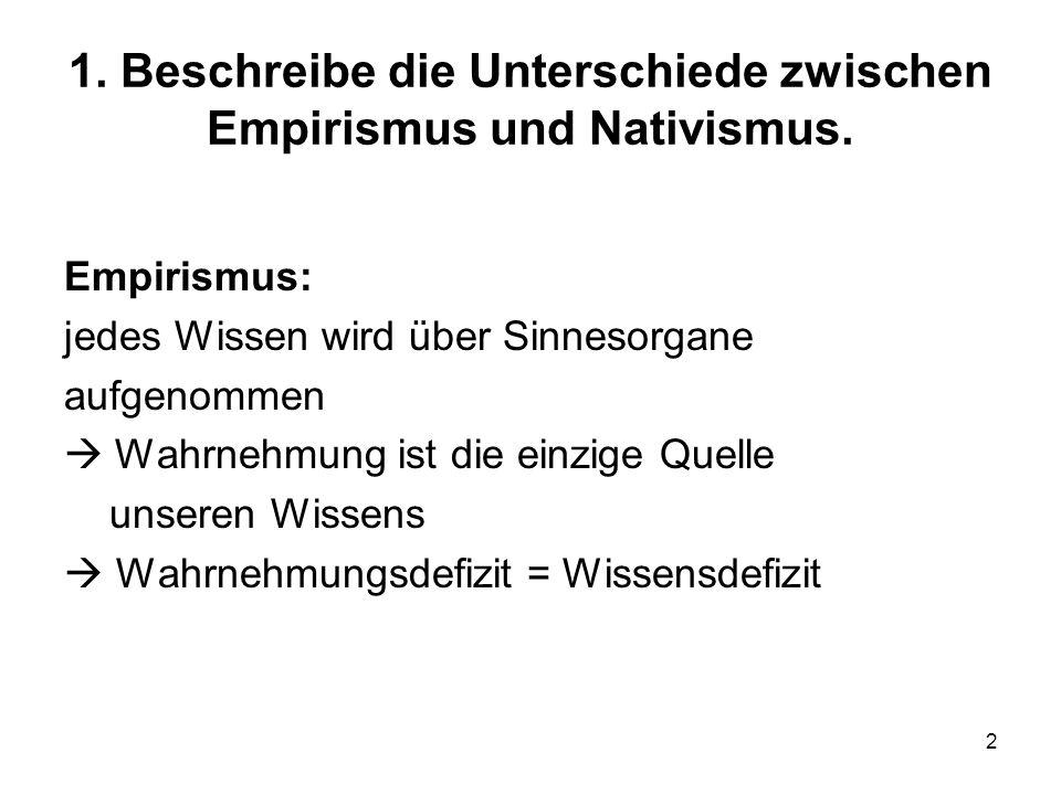 2 1. Beschreibe die Unterschiede zwischen Empirismus und Nativismus. Empirismus: jedes Wissen wird über Sinnesorgane aufgenommen Wahrnehmung ist die e