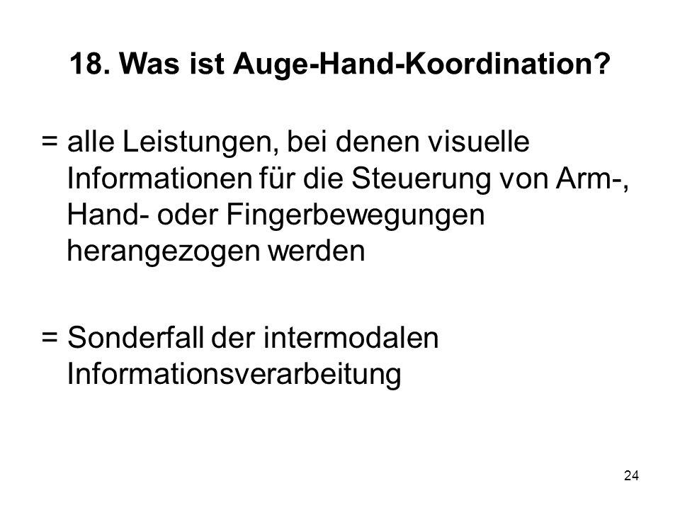24 18. Was ist Auge-Hand-Koordination? = alle Leistungen, bei denen visuelle Informationen für die Steuerung von Arm-, Hand- oder Fingerbewegungen her