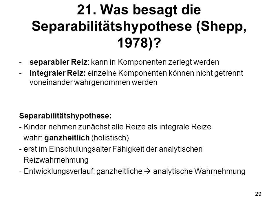 29 21. Was besagt die Separabilitätshypothese (Shepp, 1978)? -separabler Reiz: kann in Komponenten zerlegt werden -integraler Reiz: einzelne Komponent