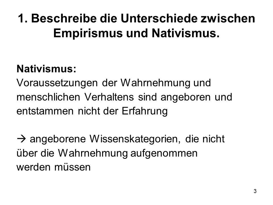 3 1. Beschreibe die Unterschiede zwischen Empirismus und Nativismus. Nativismus: Voraussetzungen der Wahrnehmung und menschlichen Verhaltens sind ange
