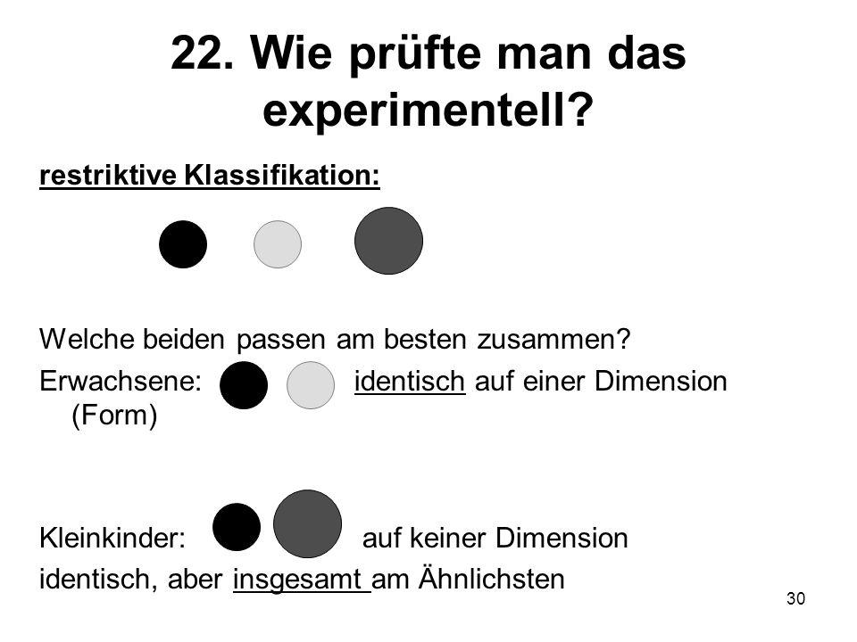 30 22. Wie prüfte man das experimentell? restriktive Klassifikation: Welche beiden passen am besten zusammen? Erwachsene: identisch auf einer Dimensio