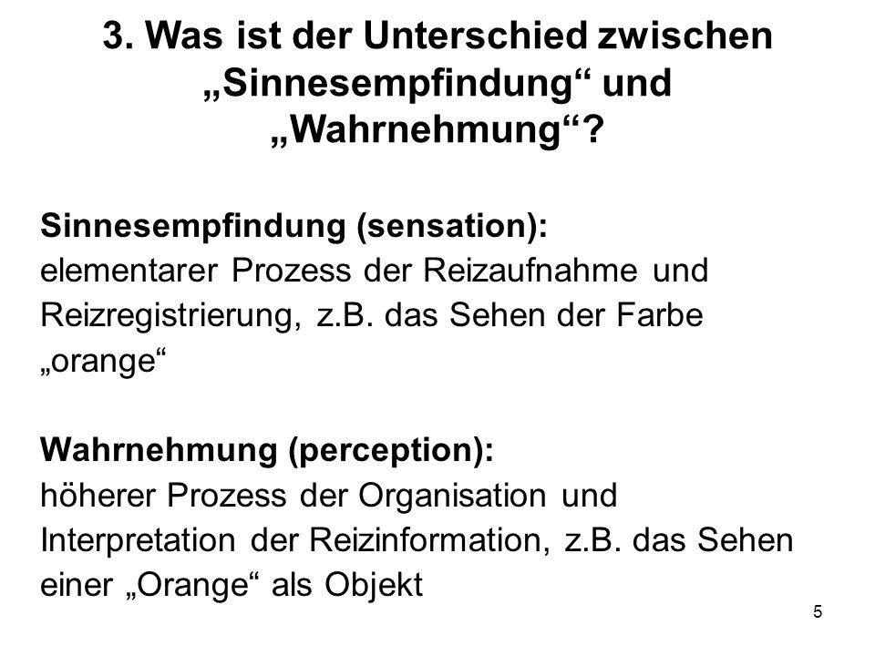 5 3. Was ist der Unterschied zwischen Sinnesempfindung und Wahrnehmung? Sinnesempfindung (sensation): elementarer Prozess der Reizaufnahme und Reizreg